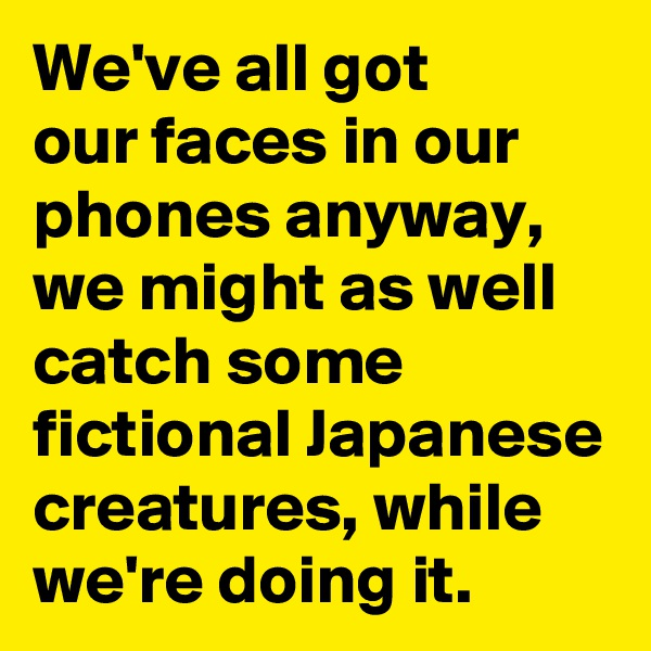 We've all got  our faces in our phones anyway, we might as well catch some fictional Japanese creatures, while we're doing it.