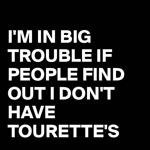 I'M IN BIG TROUBLE IF PEOPLE FIND OUT I DON'T HAVE TOURETTE'S