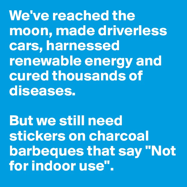 """We've reached the moon, made driverless cars, harnessed renewable energy and cured thousands of diseases.  But we still need stickers on charcoal barbeques that say """"Not for indoor use""""."""