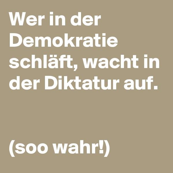 Wer in der Demokratie schläft, wacht in der Diktatur auf.   (soo wahr!)