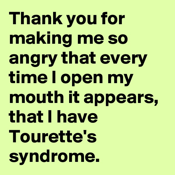 Thank you for making me so angry that every time I open my mouth it appears, that I have Tourette's syndrome.