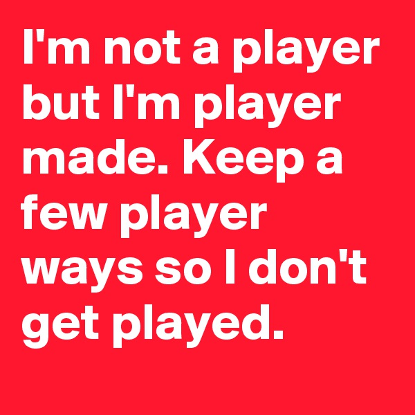 I'm not a player but I'm player made. Keep a few player ways so I don't get played.