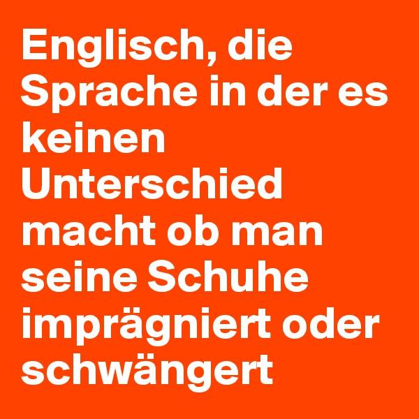 Englisch, die Sprache in der es keinen Unterschied macht ob man seine Schuhe imprägniert oder schwängert