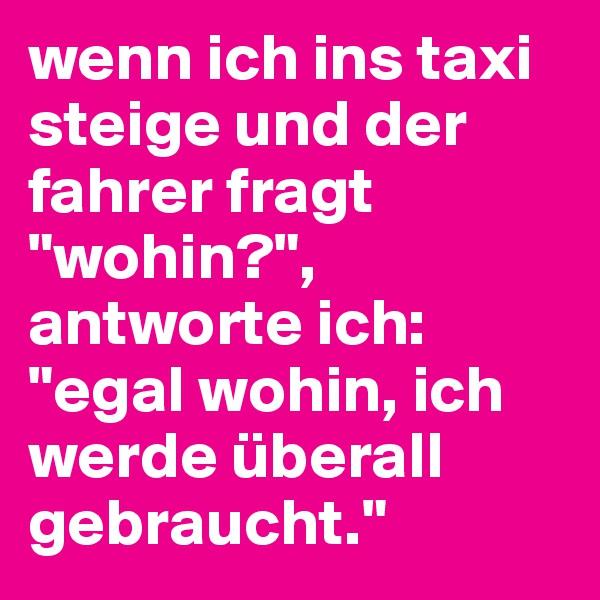 """wenn ich ins taxi steige und der fahrer fragt """"wohin?"""", antworte ich: """"egal wohin, ich werde überall gebraucht."""""""
