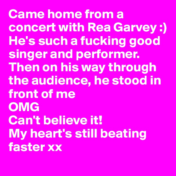 Came home from a concert with Rea Garvey :)  He's such a fucking good singer and performer. Then on his way through the audience, he stood in front of me  OMG  Can't believe it!  My heart's still beating faster xx