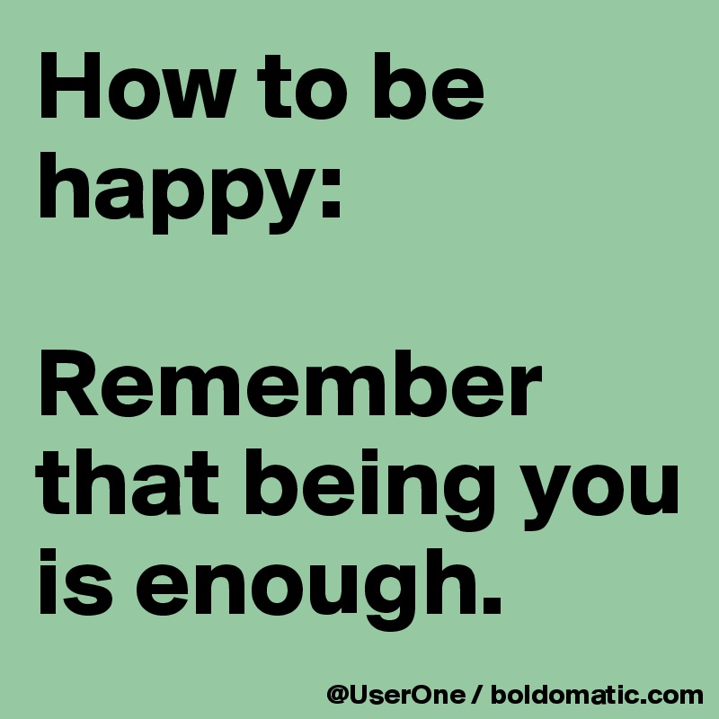 How to be happy:  Remember  that being you is enough.