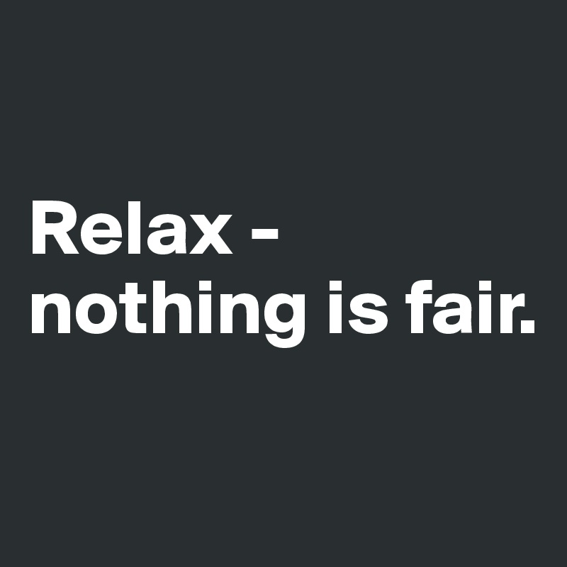 Relax - nothing is fair.