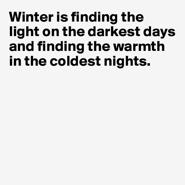 Winter is finding the light on the darkest days and finding the warmth in the coldest nights.