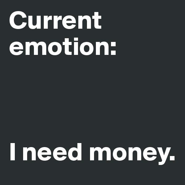 Current emotion:    I need money.
