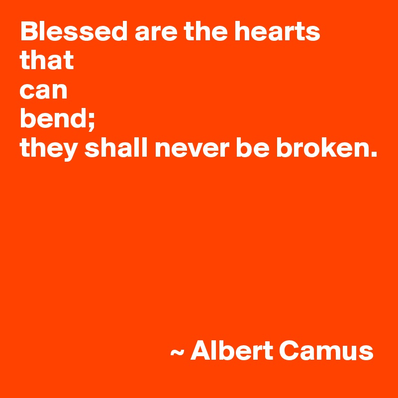 Blessed are the hearts that can bend; they shall never be broken.                                 ~ Albert Camus
