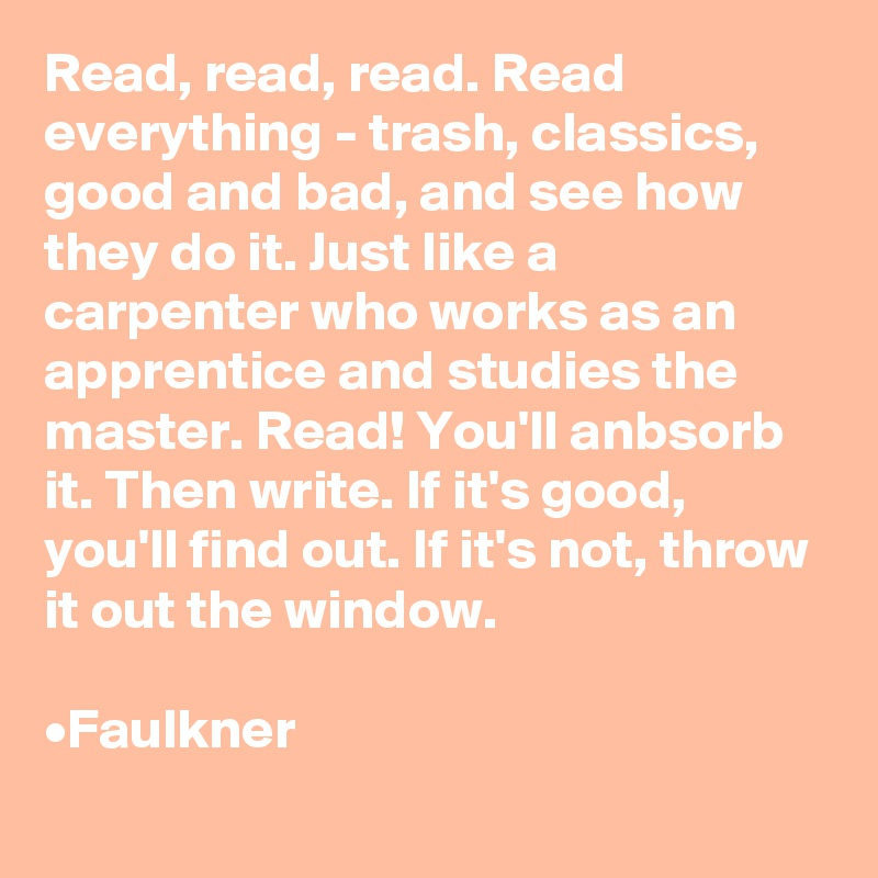 Read, read, read. Read everything - trash, classics,  good and bad, and see how they do it. Just like a carpenter who works as an apprentice and studies the master. Read! You'll anbsorb it. Then write. If it's good, you'll find out. If it's not, throw it out the window.  •Faulkner