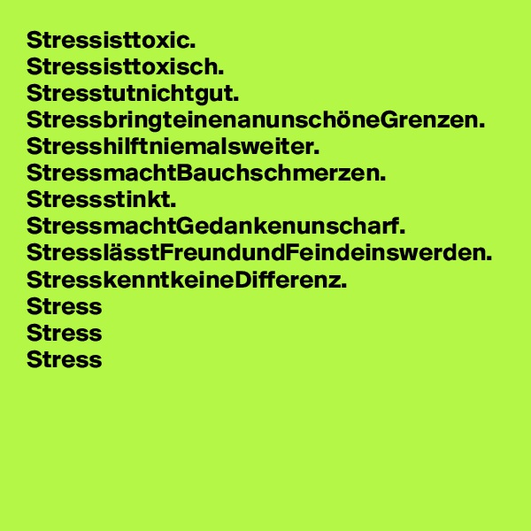 Stressisttoxic. Stressisttoxisch. Stresstutnichtgut. StressbringteinenanunschöneGrenzen. Stresshilftniemalsweiter. StressmachtBauchschmerzen. Stressstinkt. StressmachtGedankenunscharf. StresslässtFreundundFeindeinswerden. StresskenntkeineDifferenz. Stress Stress Stress
