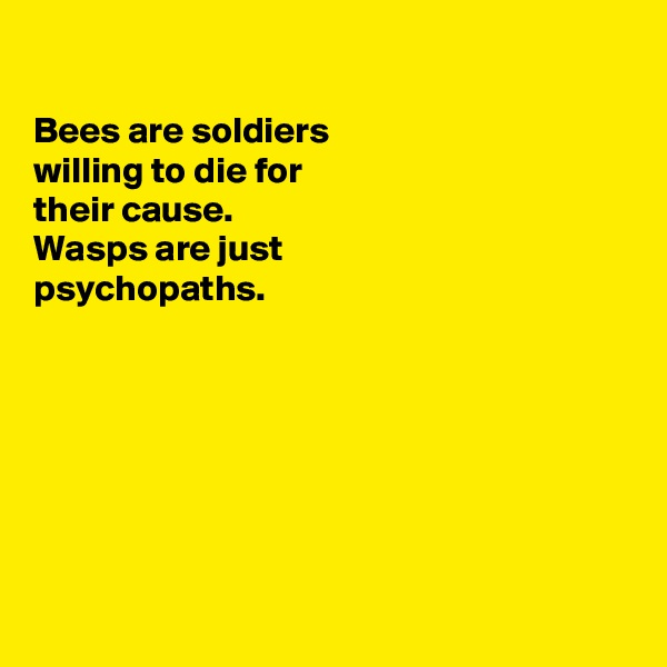 Bees are soldiers  willing to die for their cause. Wasps are just psychopaths.