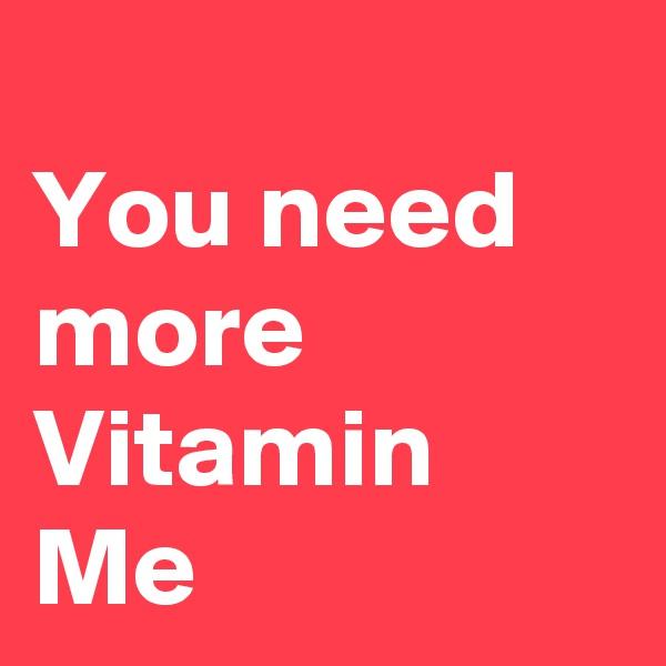 You need more Vitamin Me