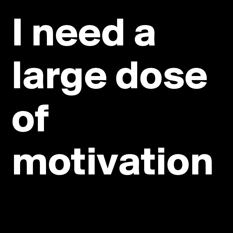 I need a large dose of motivation