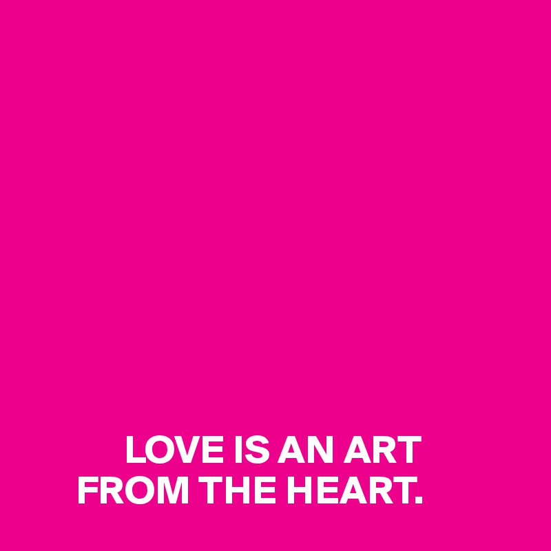 LOVE IS AN ART        FROM THE HEART.
