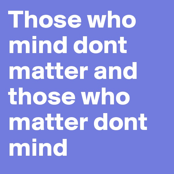 Those who mind dont matter and those who matter dont mind