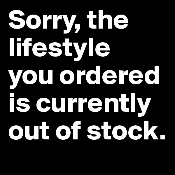 Sorry, the lifestyle  you ordered is currently out of stock.