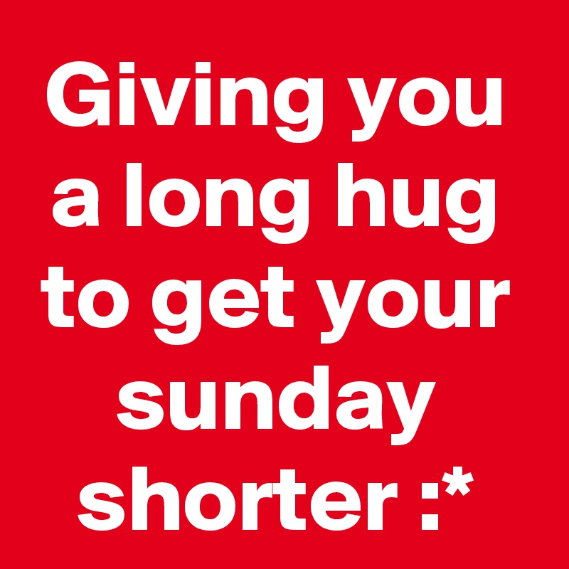 Giving you a long hug to get your sunday shorter :*