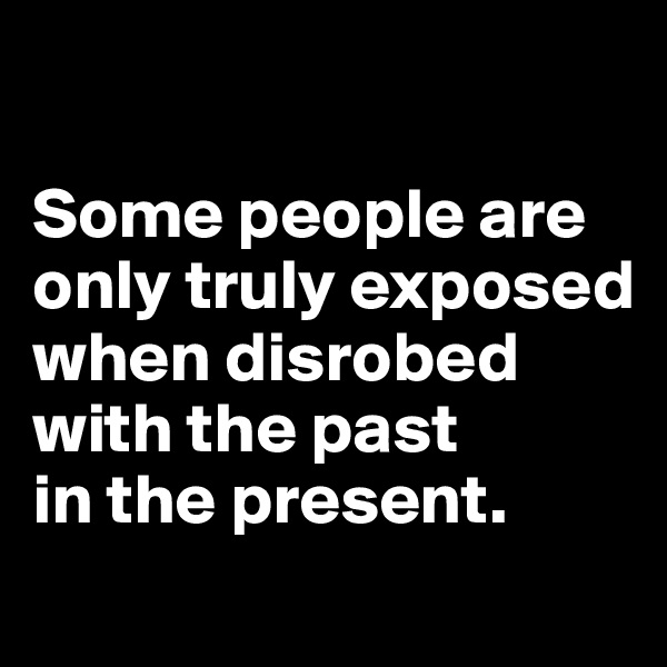 Some people are only truly exposed when disrobed with the past  in the present.