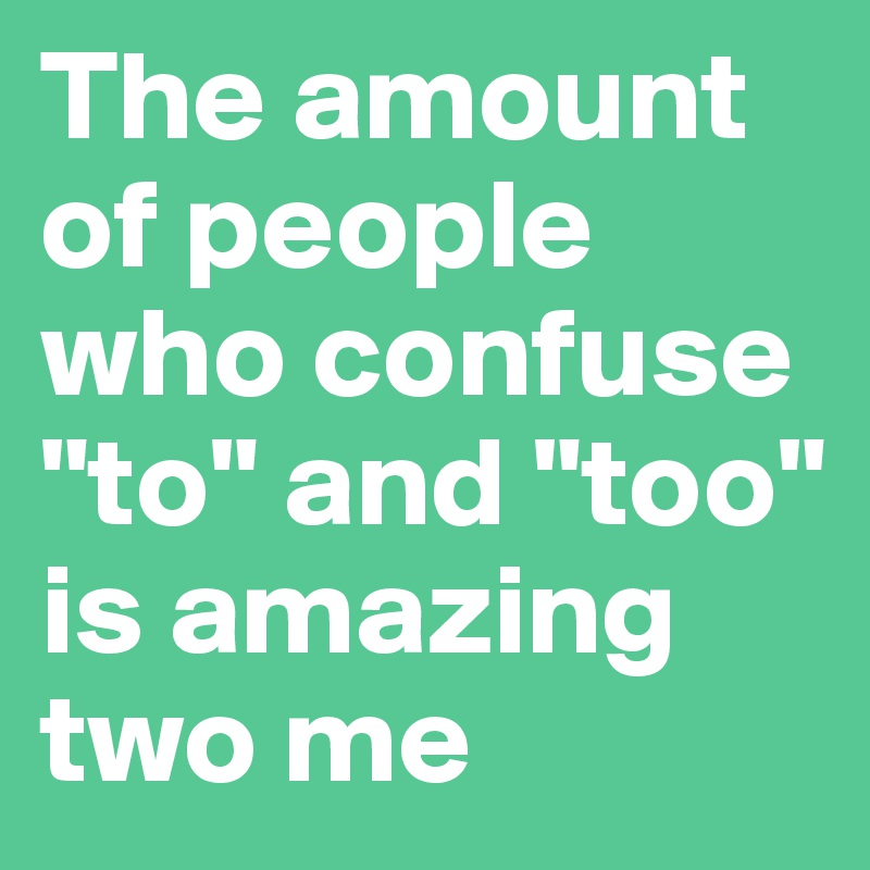 """The amount of people who confuse """"to"""" and """"too"""" is amazing two me"""