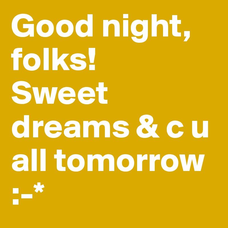 Good night, folks!  Sweet dreams & c u all tomorrow :-*