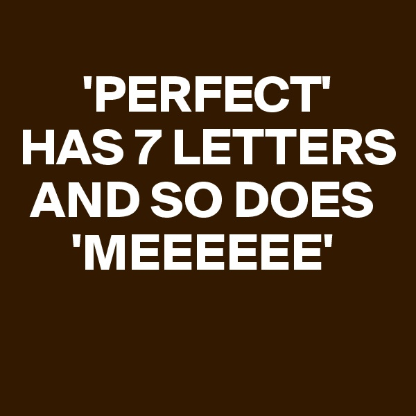 'PERFECT'  HAS 7 LETTERS     AND SO DOES       'MEEEEEE'