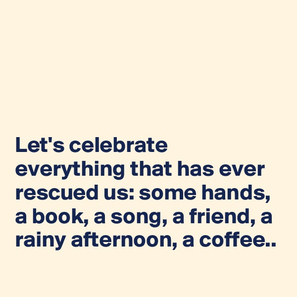 Let's celebrate everything that has ever rescued us: some hands, a book, a song, a friend, a rainy afternoon, a coffee..