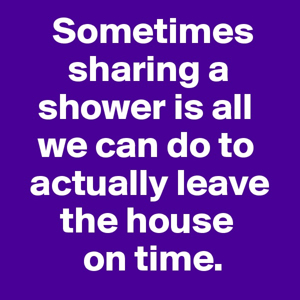 Sometimes         sharing a     shower is all     we can do to    actually leave        the house           on time.