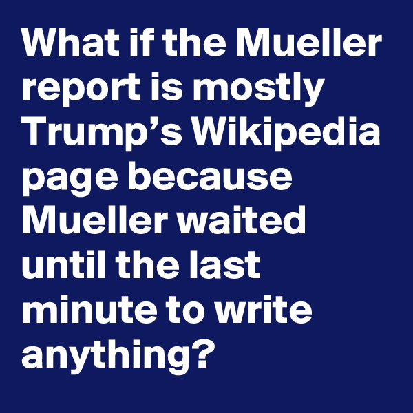 What if the Mueller report is mostly Trump's Wikipedia page because Mueller waited until the last minute to write anything?