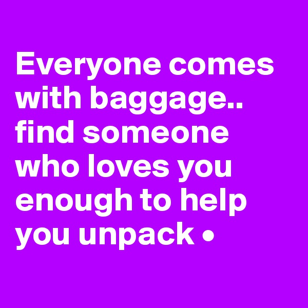 Everyone comes with baggage.. find someone who loves you enough to help you unpack •