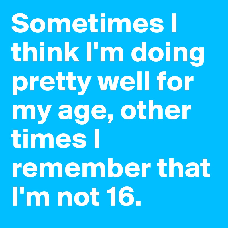 Sometimes I think I'm doing pretty well for my age, other times I remember that I'm not 16.