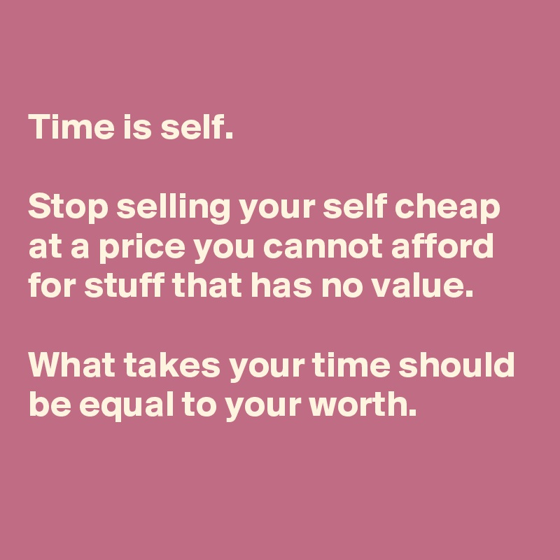 Time is self.  Stop selling your self cheap at a price you cannot afford for stuff that has no value.   What takes your time should be equal to your worth.