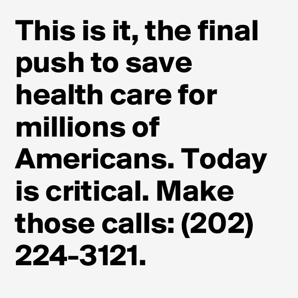 This is it, the final push to save health care for millions of Americans. Today is critical. Make those calls: (202) 224-3121.