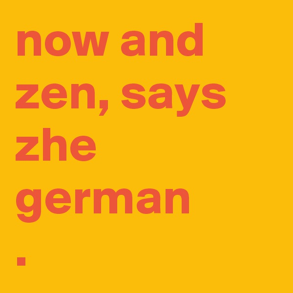 now and zen, says zhe german .