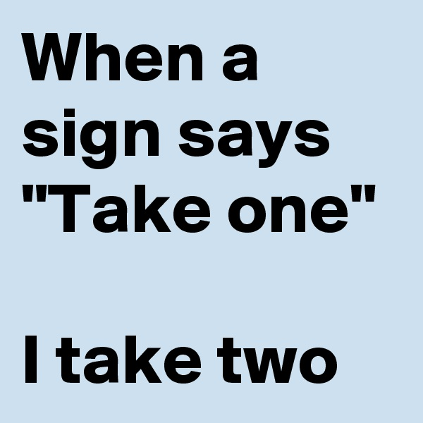 "When a sign says ""Take one""  I take two"