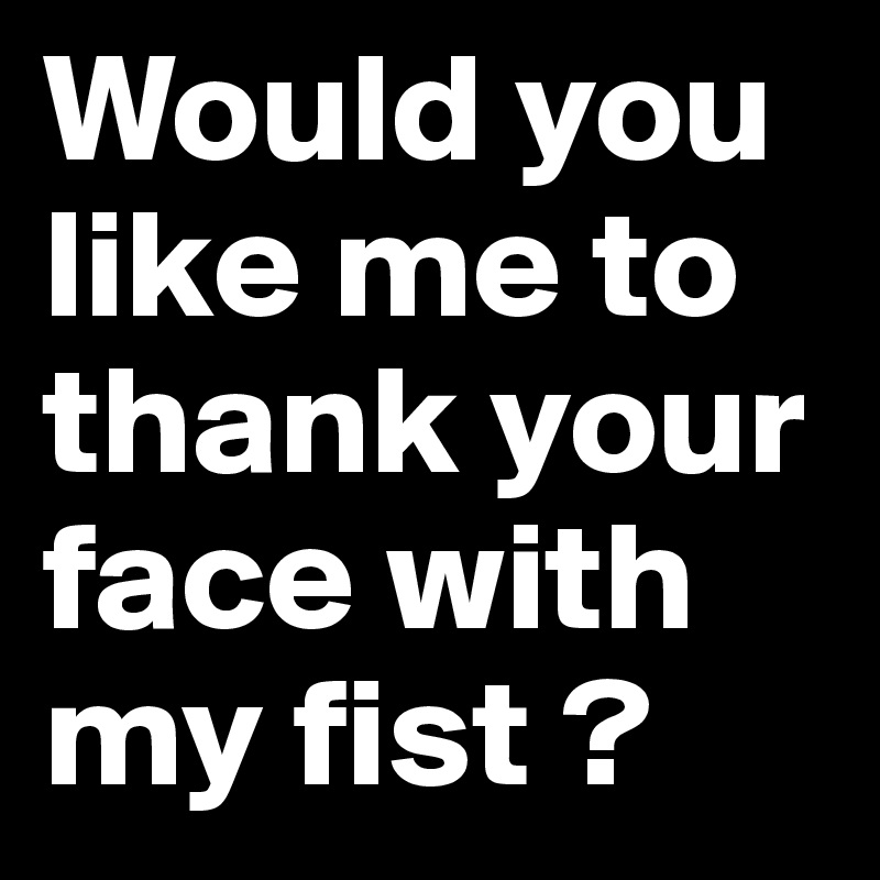 Would you like me to thank your face with my fist ?