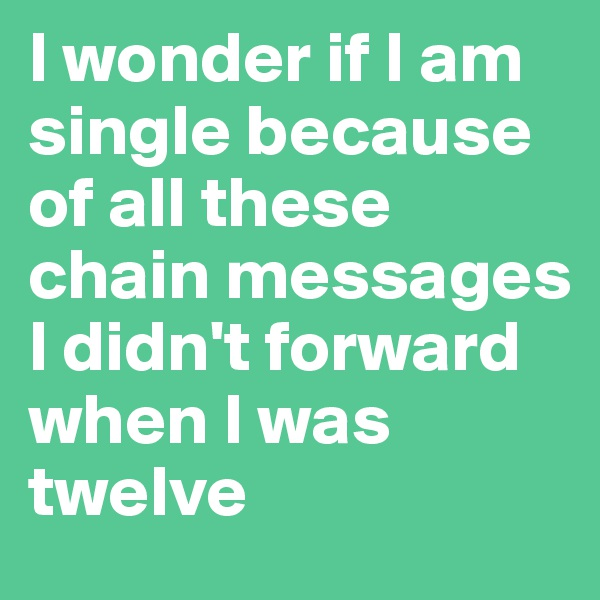 I wonder if I am single because of all these chain messages I didn't forward when I was twelve