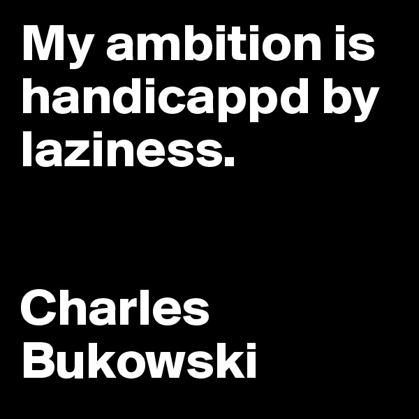 My ambition is handicappd by laziness.    Charles Bukowski