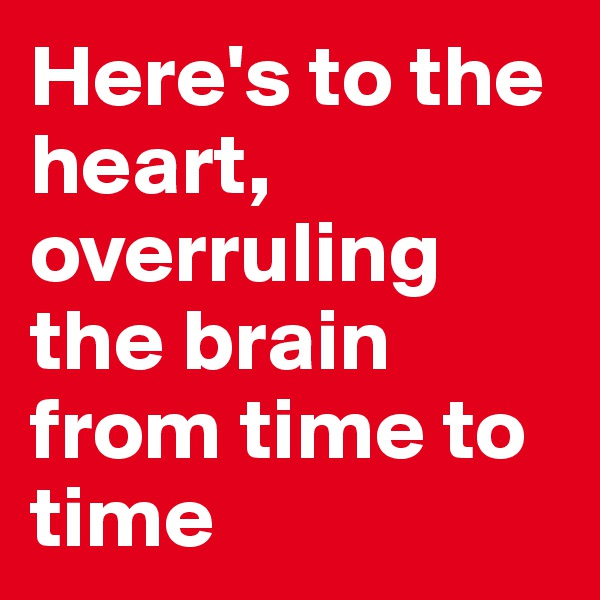 Here's to the heart, overruling the brain from time to time