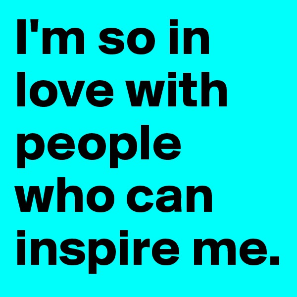 I'm so in love with people who can inspire me.