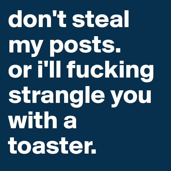 don't steal my posts. or i'll fucking strangle you with a toaster.