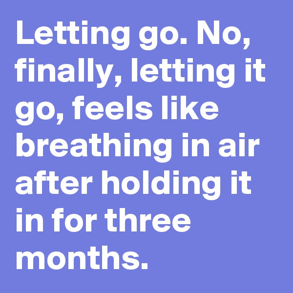 Letting go. No, finally, letting it go, feels like breathing in air after holding it in for three months.