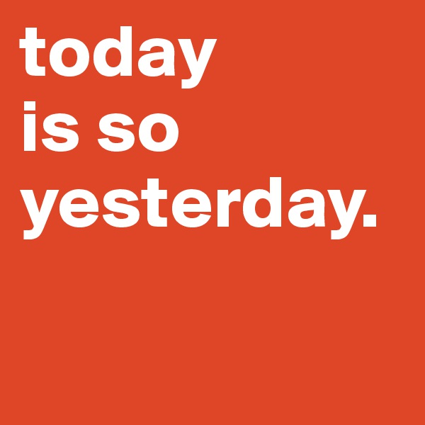 today  is so yesterday.