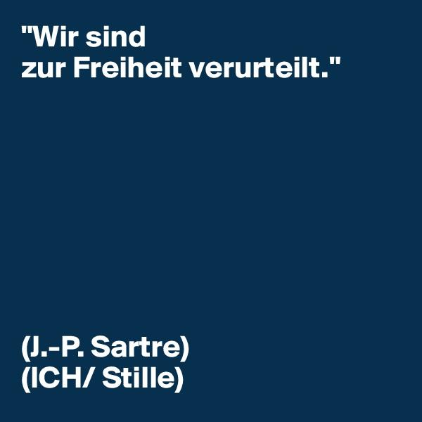 """""""Wir sind zur Freiheit verurteilt.""""         (J.-P. Sartre) (ICH/ Stille)"""