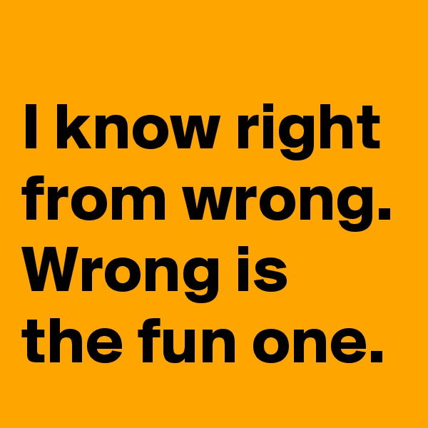 I know right from wrong.  Wrong is the fun one.