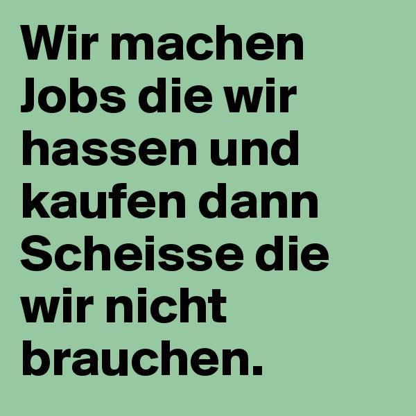 Wir machen Jobs die wir hassen und kaufen dann Scheisse die wir nicht brauchen.