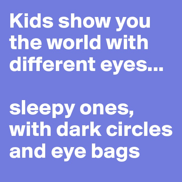 Kids show you the world with different eyes...   sleepy ones, with dark circles and eye bags