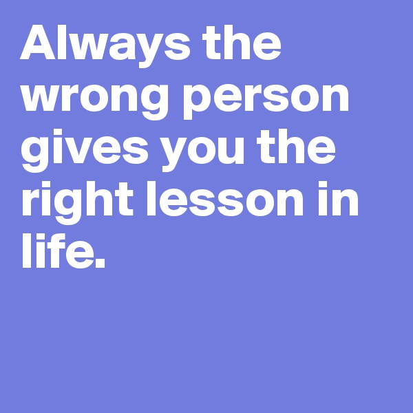 Always the wrong person gives you the right lesson in life.