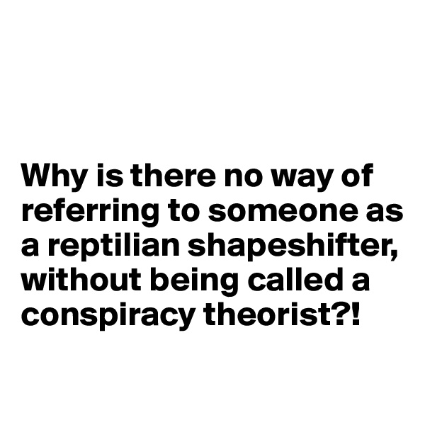 Why is there no way of referring to someone as a reptilian shapeshifter, without being called a conspiracy theorist?!